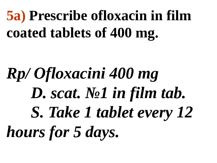 5 a )  Prescribe ofloxacin in film coated tablets of 400 mg. Rp/  Ofloxacini