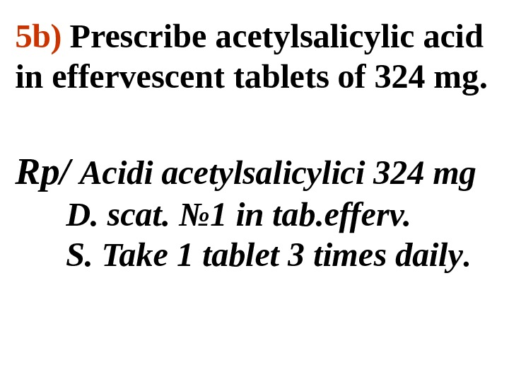 5 b)  Prescribe acetylsalicylic acid in effervescent tablets of 324 mg. Rp/ Acidi acetylsalicylici 324