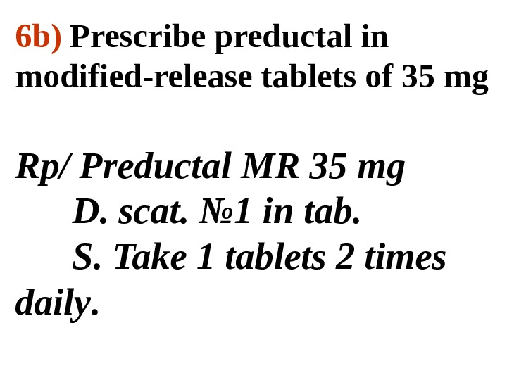 6 b)  Prescribe preductal in modified-release tablets of 35 mg  Rp/  Preducta l
