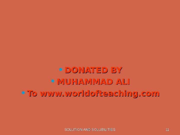 SOLUTION AND SOLUBILITIES 1111 • DONATED BY • MUHAMMAD ALI • To www. worldofteaching. com
