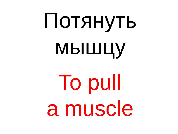 To pull a muscle Потянуть мышцу