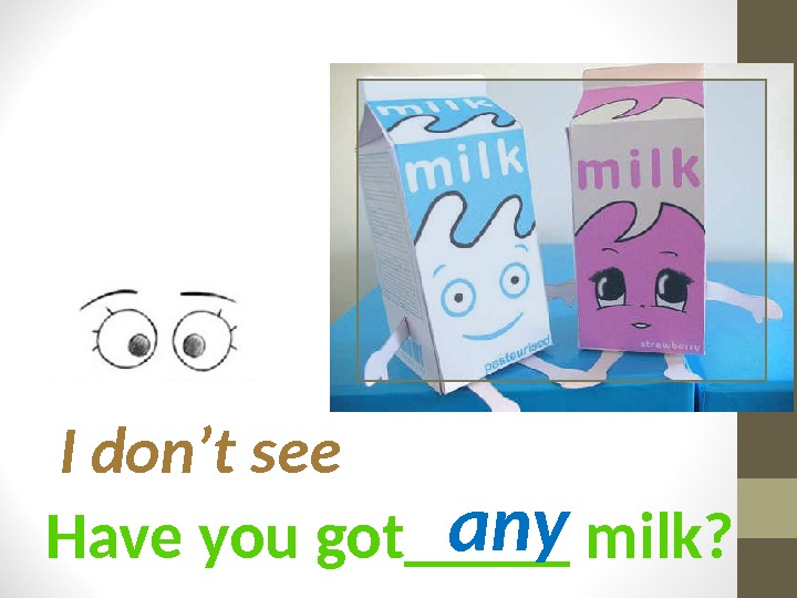 Have you got_____ milk? I don't see any