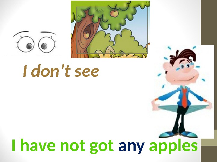 I have not got any apples. I don't see
