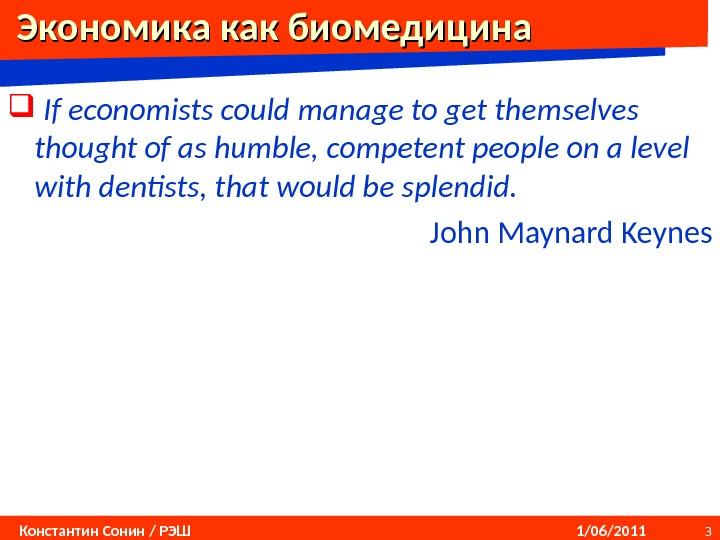 3 Константин Сонин / РЭШ    1/06/2011  Экономика как биомедицина  If economists