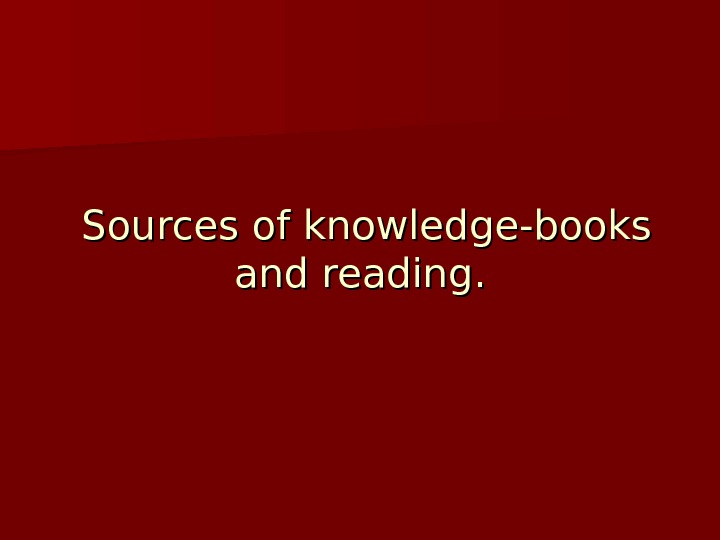 Sources of knowledge-books and reading.