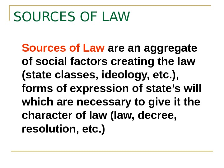 SOURCES OF LAW Sources of Law are an aggregate of social factors creating the law (state