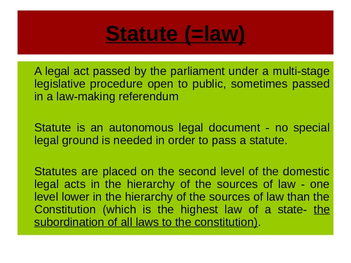 Statute (=law) A legal act passed by the parliament under a multi-stage legislative procedure open to