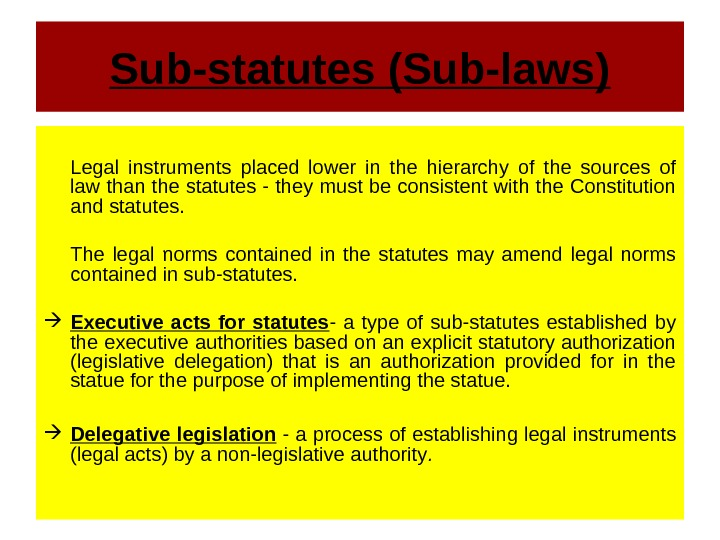 Sub-statutes (Sub-laws) Legal instruments placed lower in the hierarchy of the sources of law than the