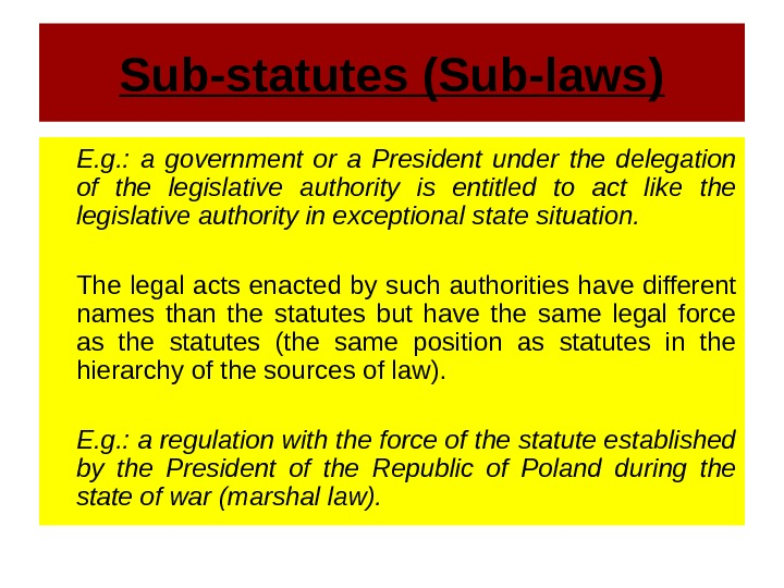 Sub-statutes (Sub-laws) E. g. :  a government or a President under the delegation of the
