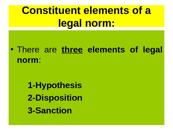 Constituent elements of a legal norm:  • There are three  elements of legal norm