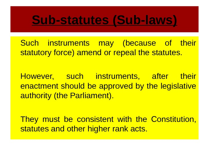 Sub-statutes (Sub-laws) Such instruments may (because of their statutory force) amend or repeal the statutes.