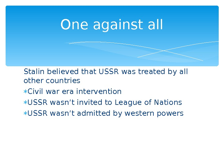 Stalin believed that USSR was treated by all other countries Civil war era intervention USSR wasn't