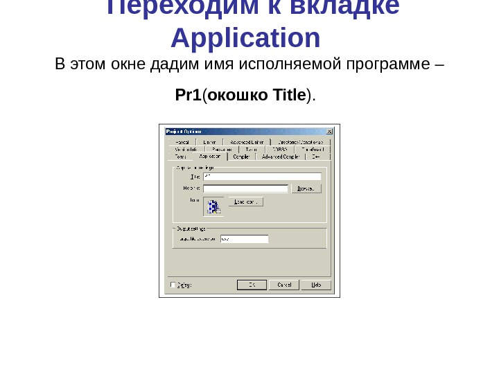 Переходим к вкладке Application  В этом окне дадим имя исполняемой программе – Pr 1