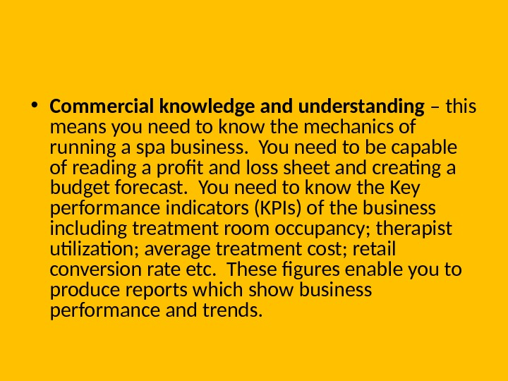 • Commercial knowledge and understanding – this means you need to know the mechanics of