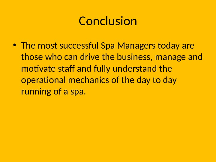 Conclusion • The most successful Spa Managers today are those who can drive the business, manage