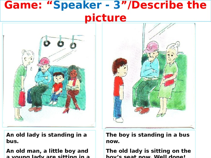 "Game: "" Speaker - 3 ""/Describe the picture The boy is standing in a bus now."