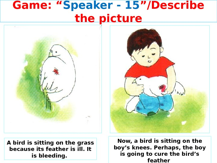 "Game: "" Speaker - 15 ""/Describe the picture A bird is sitting on the grass because"