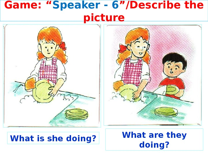 "Game: "" Speaker - 6 ""/Describe the picture What is she doing? What are they doing?"