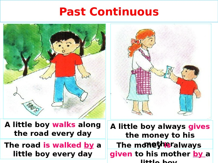 Past Continuous A little boy walks  along the road every day A little boy always