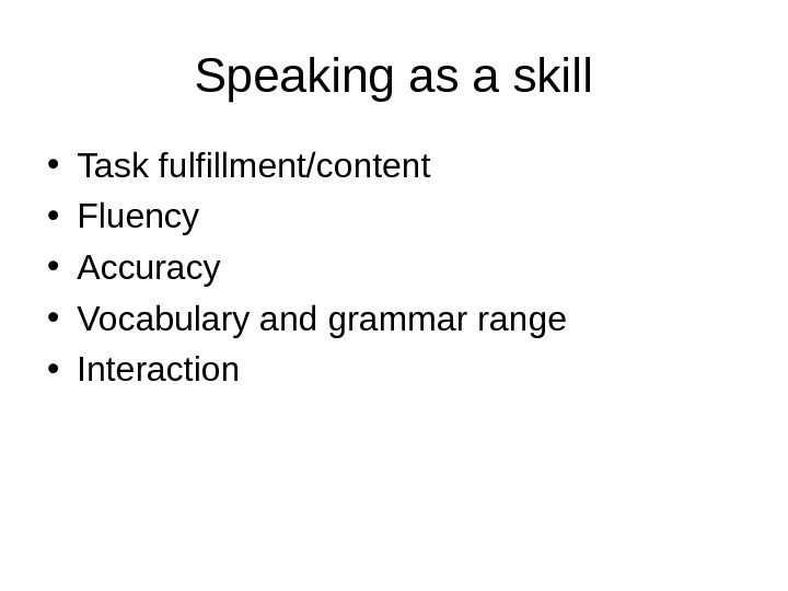 Speaking as a skill • Task fulfillment/content • Fluency • Accuracy • Vocabulary and grammar range