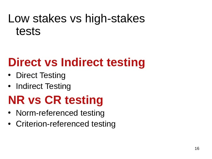 16 Low stakes vs high-stakes tests Direct vs Indirect testing • Direct Testing • Indirect Testing