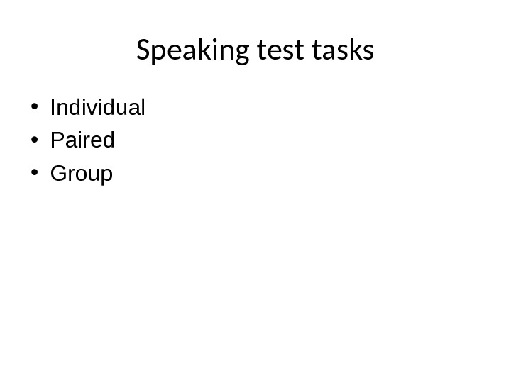 Speaking test tasks • Individual • Paired • Group