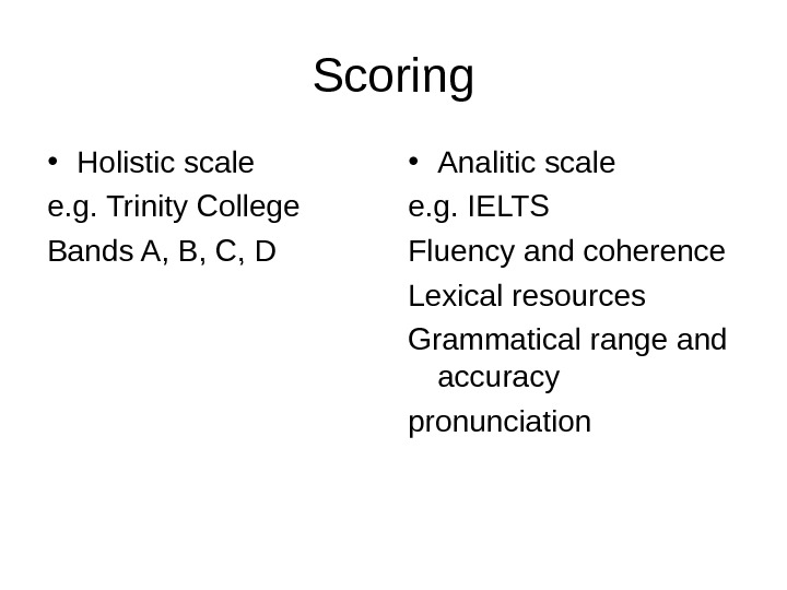 Scoring • Holistic scale e. g. Trinity College Bands A, B, C, D • Analitic scale