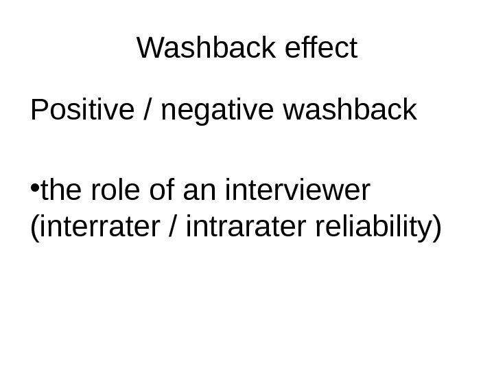 Washback effect Positive / negative washback • the role of an interviewer  (interrater / intrarater