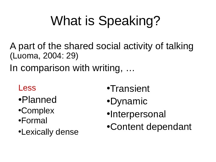 What is Speaking? A part of the shared social activity of talking (Luoma, 2004: 29) In