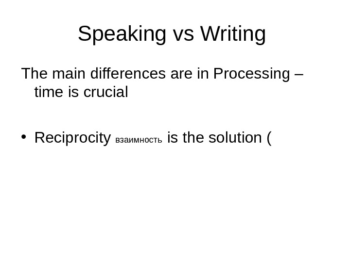 Speaking vs Writing The main differences are in Processing – time is crucial • Reciprocity