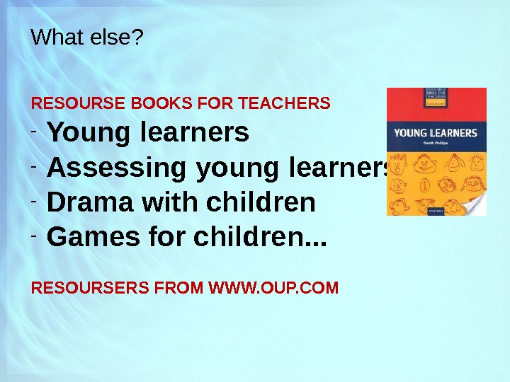 What else? RESOURSE BOOKS FOR TEACHERS - Young learners - Assessing young learners - Drama with