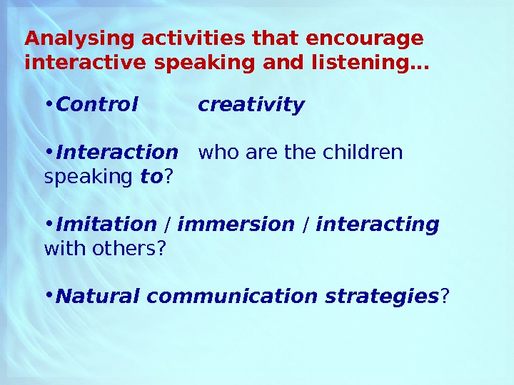Analysing activities that encourage interactive speaking and listening… • Control  creativity • Interaction who are