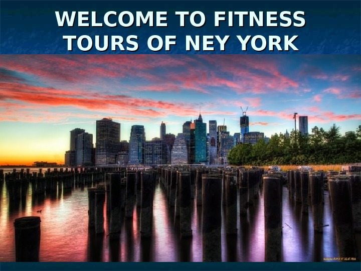 WELCOME TO FITNESS TOURS OF N EE YY YORK