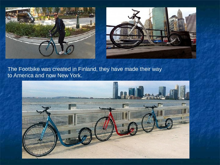 The Footbike was created in Finland, they have made their way to America and