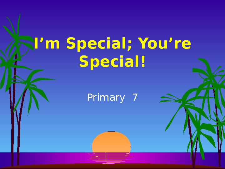 I'm Special; You're Special! Primary 7