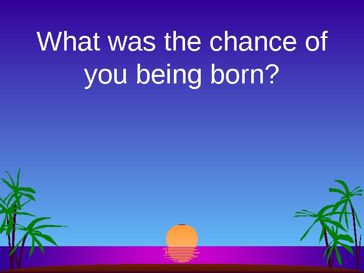 What was the chance of you being born?