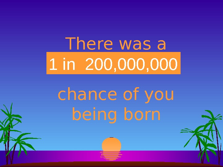 There was a  _____ chance of you being born 1 in 200 million 1 in