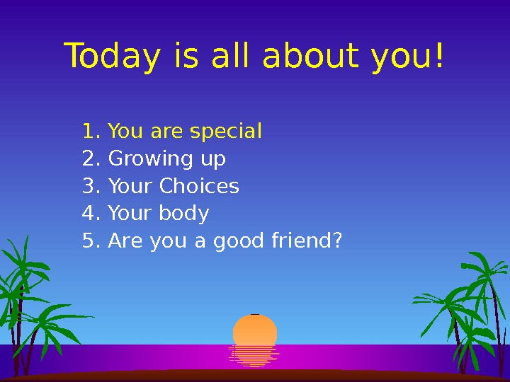 Today is all about you! 1. You are special 2. Growing up 3. Your Choices 4.