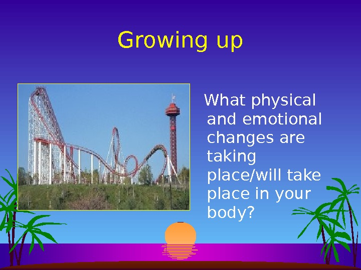 Growing up  What physical and emotional changes are taking place/will take place in your body?