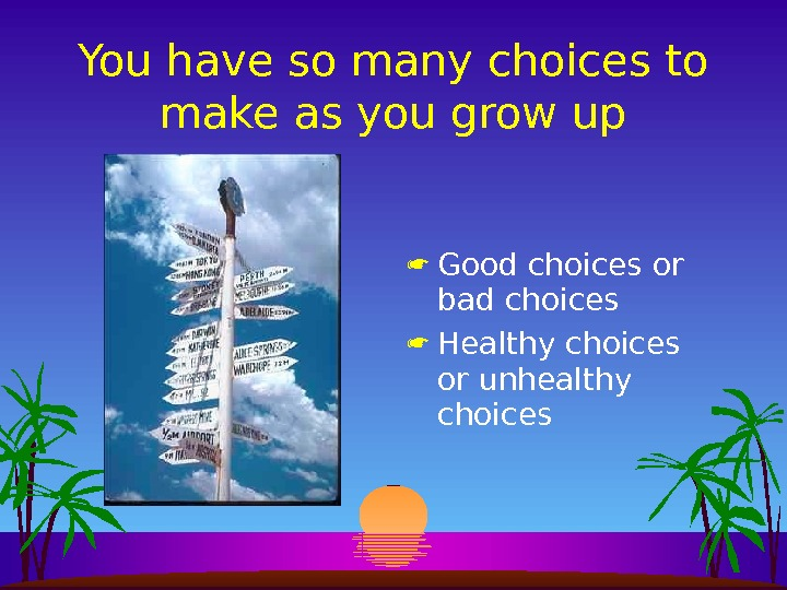 You have so many choices to make as you grow up Good choices or bad choices