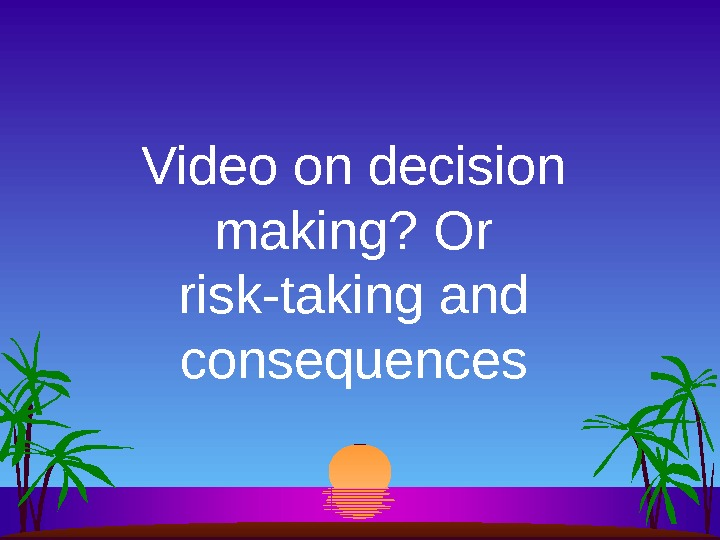 Video on decision making? Or risk-taking and consequences