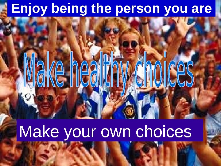 Enjoy being the person you are Make your own choices