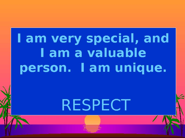 I am very special, and I am a valuable person.  I am unique. RESPECT