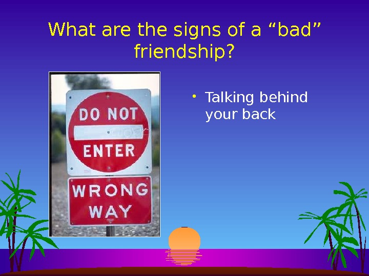 "What are the signs of a ""bad"" friendship?  • Talking behind your back"