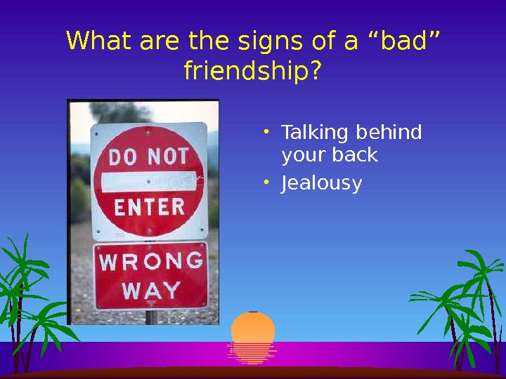 "What are the signs of a ""bad"" friendship?  • Talking behind your back • Jealousy"