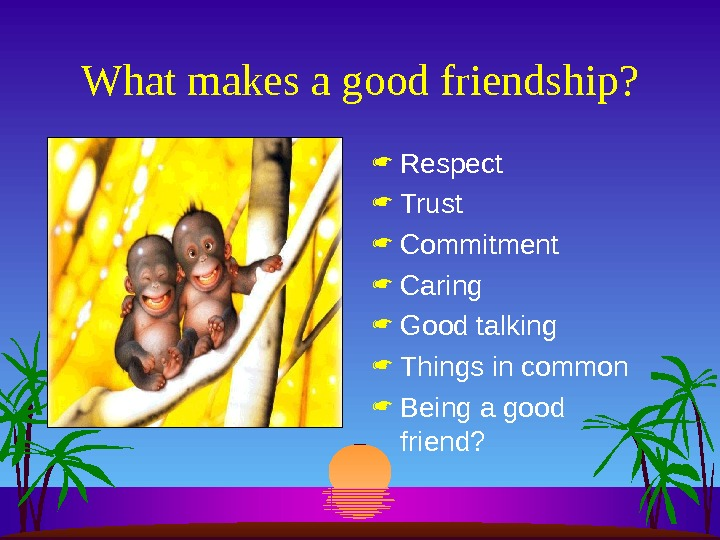 What makes a good friendship?  Respect Trust Commitment Caring Good talking Things in common Being