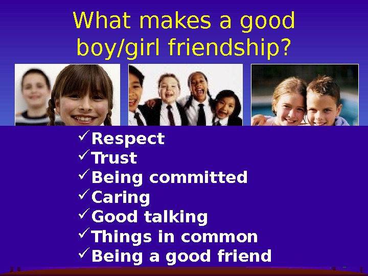 What makes a good boy/girl friendship?  Respect Trust Being committed     Caring