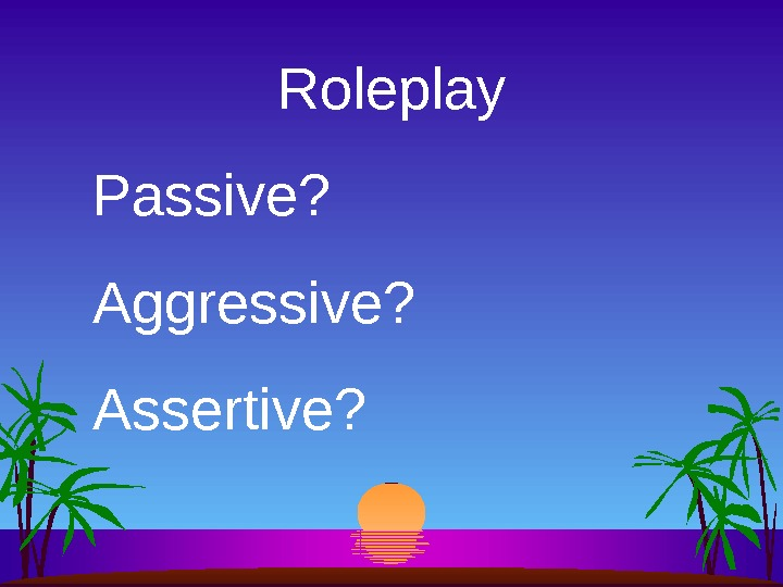Roleplay Passive? Aggressive? Assertive?