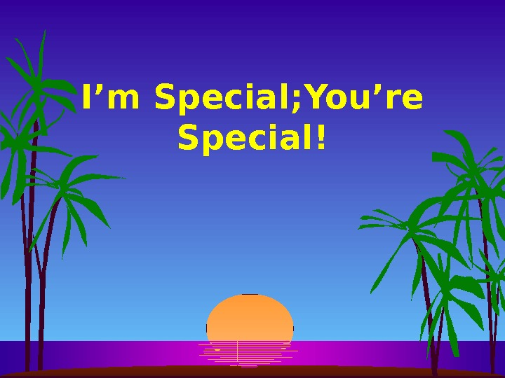 I'm Special; You're Special!