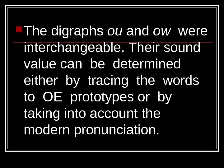 The digraphs ou and ow  were interchangeable. Their sound value can be determined either